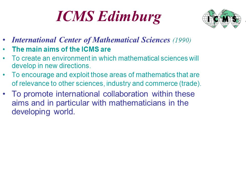 ICMS Edimburg International Center of Mathematical Sciences (1990) The main aims of the ICMS are To create an environment in which mathematical sciences will develop in new directions.
