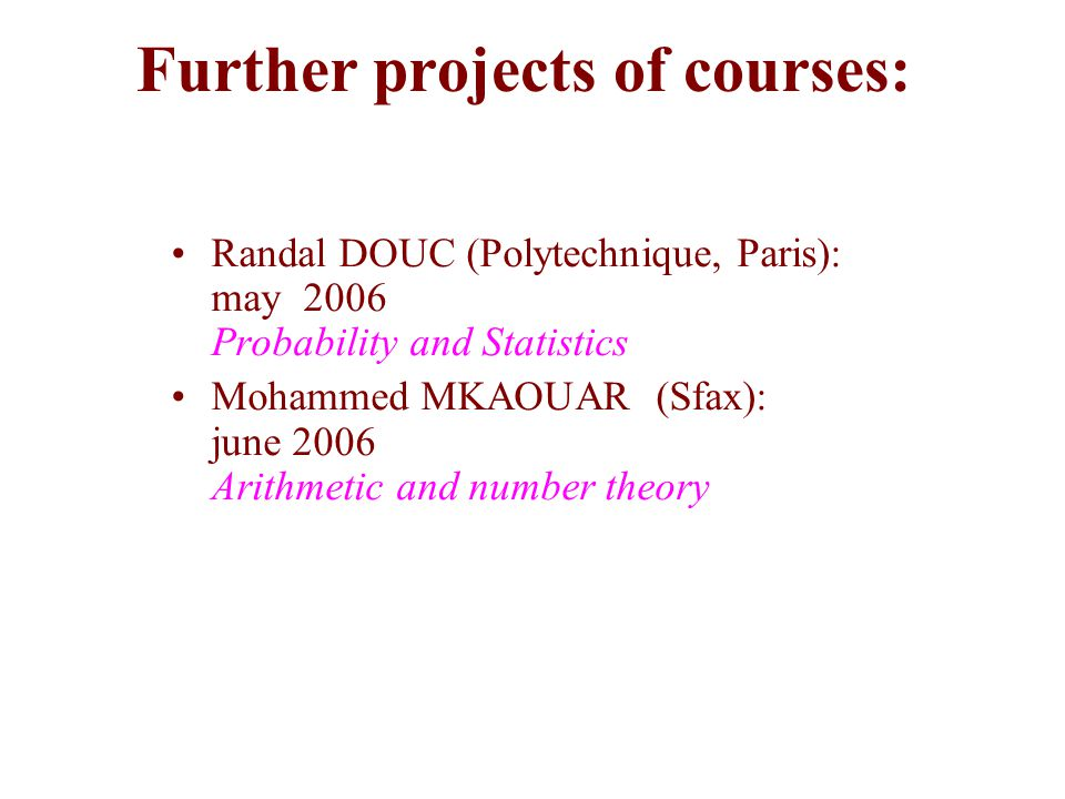 Further projects of courses: Randal DOUC (Polytechnique, Paris): may 2006 Probability and Statistics Mohammed MKAOUAR (Sfax): june 2006 Arithmetic and number theory