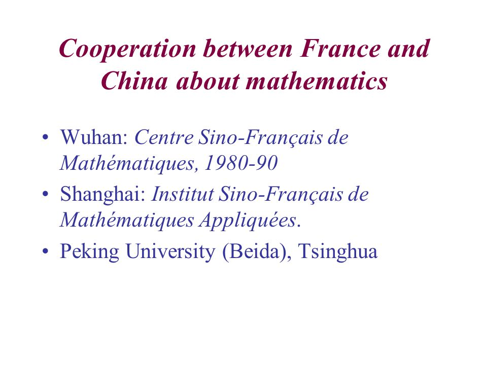 Cooperation between France and China about mathematics Wuhan: Centre Sino-Français de Mathématiques, 1980-90 Shanghai: Institut Sino-Français de Mathématiques Appliquées.