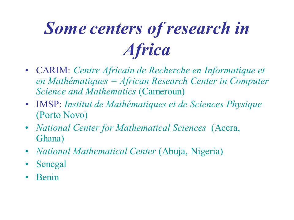 Some centers of research in Africa CARIM: Centre Africain de Recherche en Informatique et en Mathématiques = African Research Center in Computer Science and Mathematics (Cameroun) IMSP: Institut de Mathématiques et de Sciences Physique (Porto Novo) National Center for Mathematical Sciences (Accra, Ghana) National Mathematical Center (Abuja, Nigeria) Senegal Benin