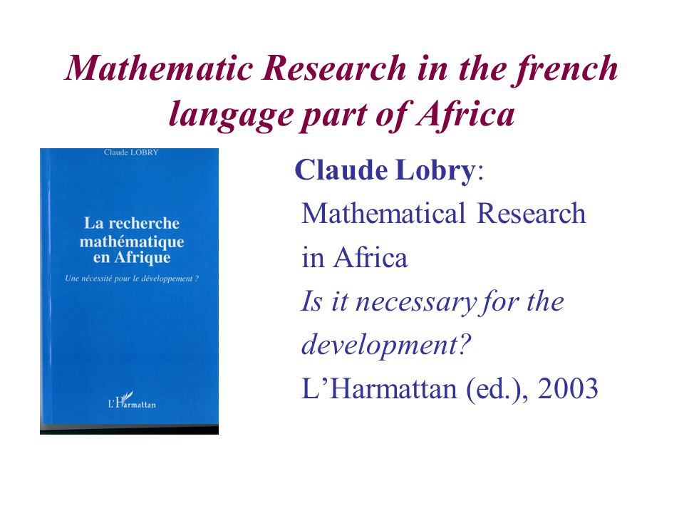 Mathematic Research in the french langage part of Africa Claude Lobry: Mathematical Research in Africa Is it necessary for the development.