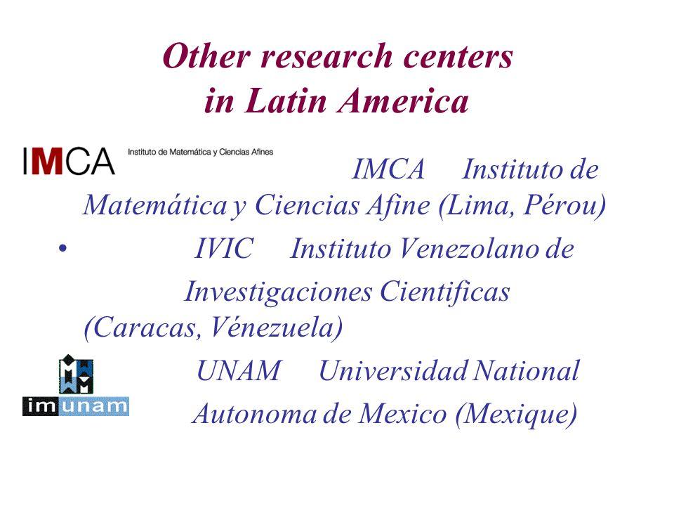 Other research centers in Latin America IMCA Instituto de Matemática y Ciencias Afine (Lima, Pérou) IVIC Instituto Venezolano de Investigaciones Cientificas (Caracas, Vénezuela) UNAM Universidad National Autonoma de Mexico (Mexique)