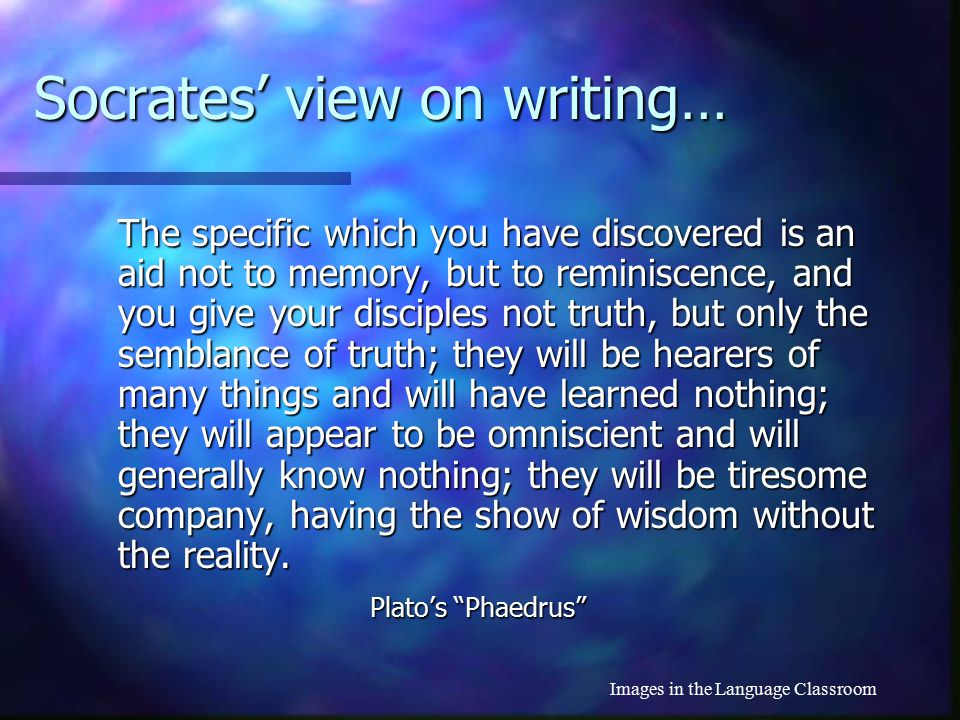 Images in the Language Classroom Socrates' view on writing… This discovery of yours will create forgetfulness in the learners' souls, because they wil