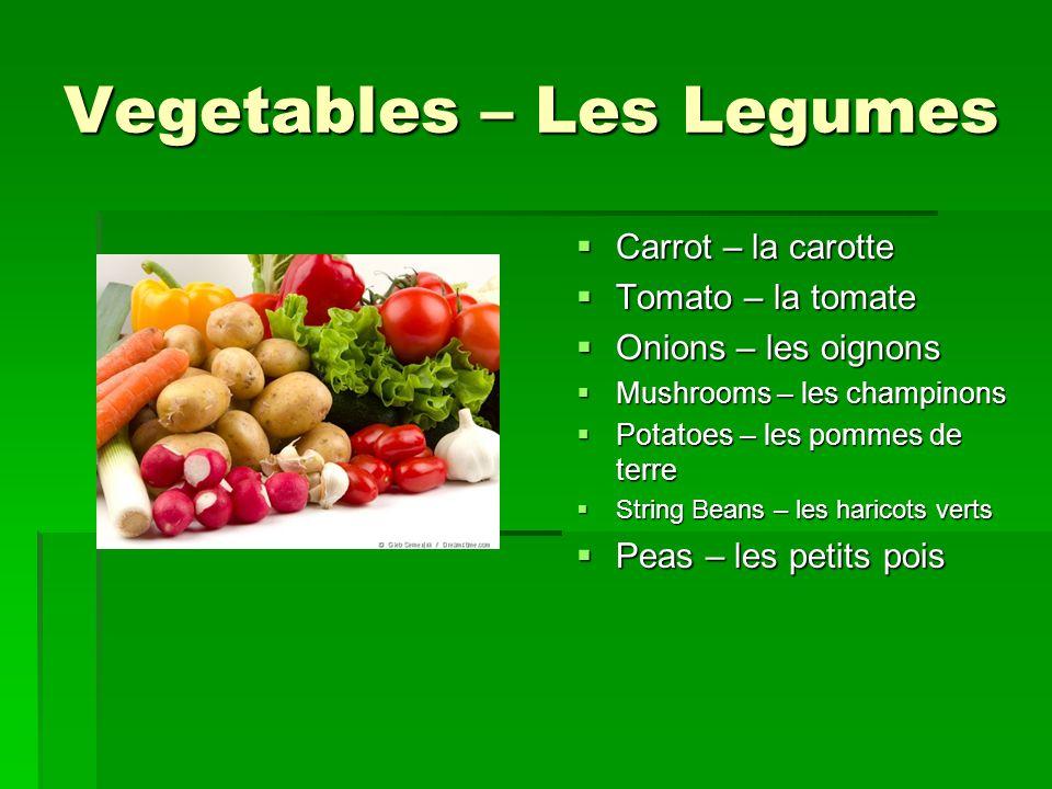 Vegetables – Les Legumes  Carrot – la carotte  Tomato – la tomate  Onions – les oignons  Mushrooms – les champinons  Potatoes – les pommes de terre  String Beans – les haricots verts  Peas – les petits pois
