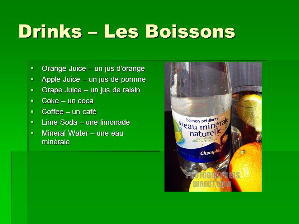Drinks – Les Boissons  Orange Juice – un jus d'orange  Apple Juice – un jus de pomme  Grape Juice – un jus de raisin  Coke – un coca  Coffee – un café  Lime Soda – une limonade  Mineral Water – une eau minérale