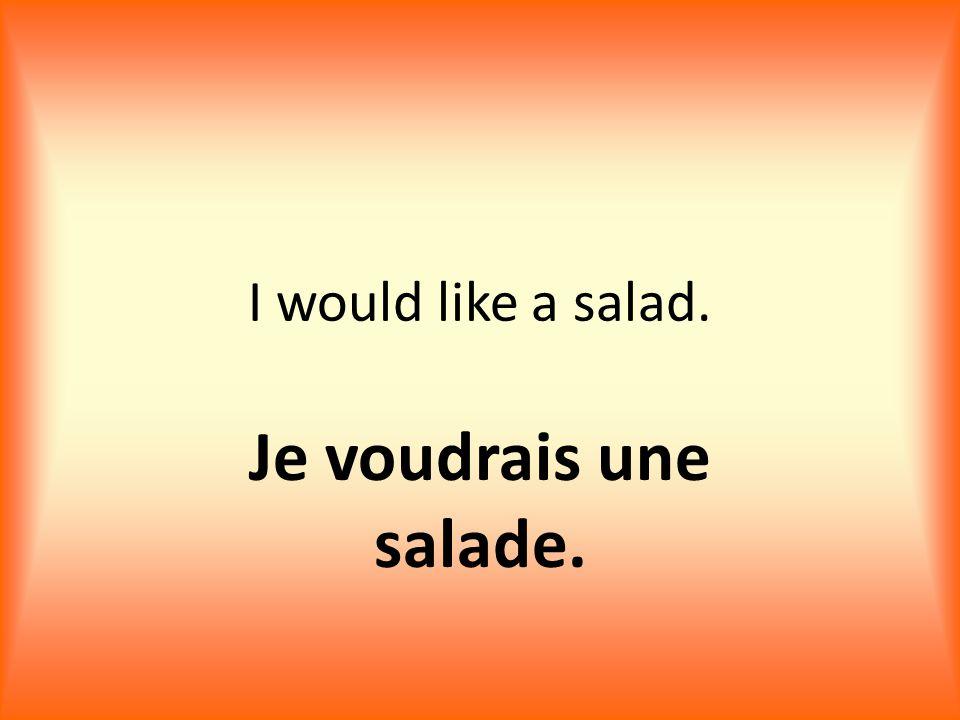 I would like a salad. Je voudrais une salade.