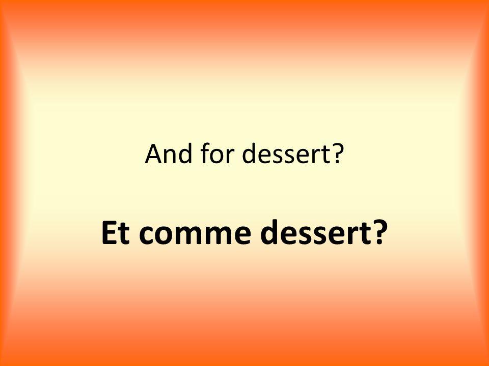 And for dessert? Et comme dessert?