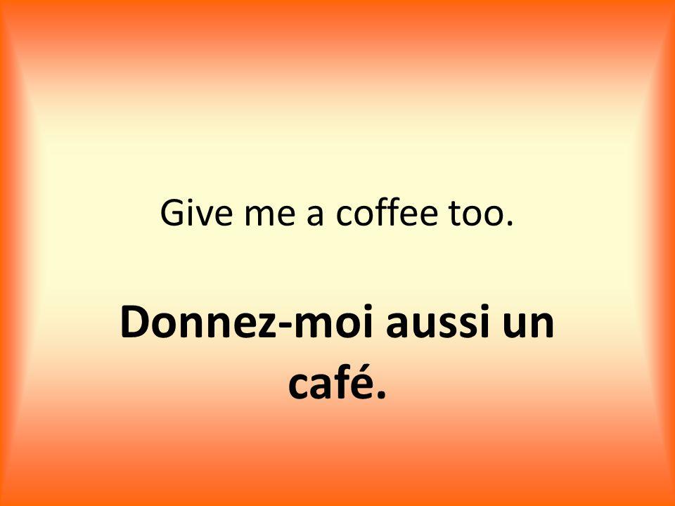 Give me a coffee too. Donnez-moi aussi un café.