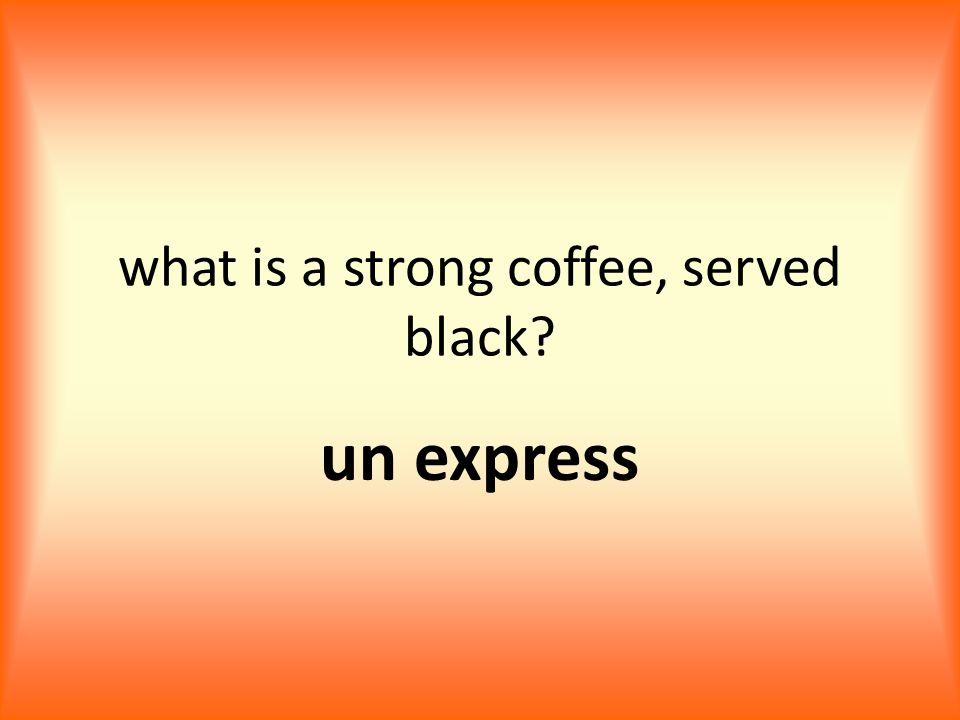 what is a strong coffee, served black un express
