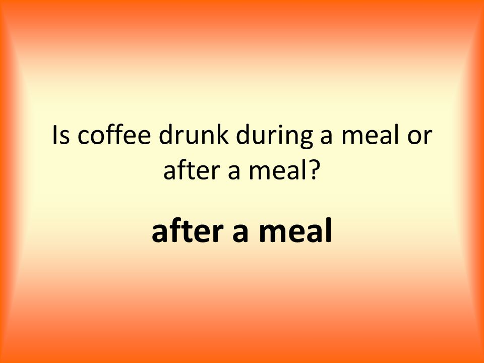 Is coffee drunk during a meal or after a meal after a meal