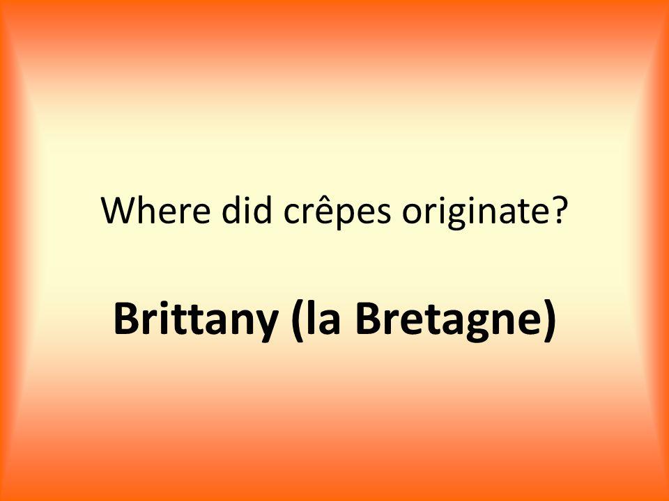 Where did crêpes originate? Brittany (la Bretagne)