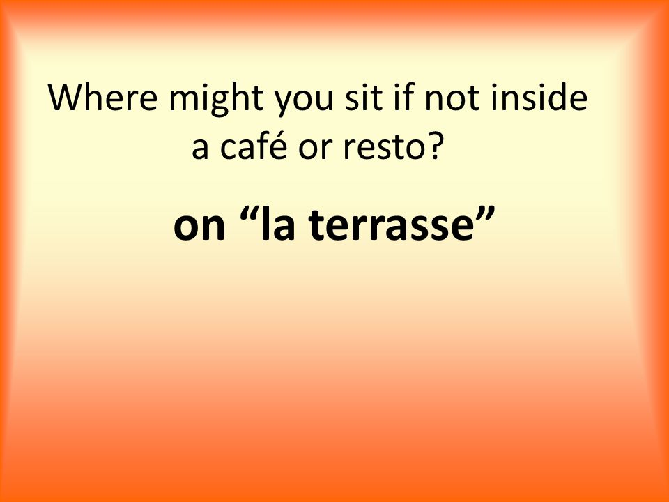 Where might you sit if not inside a café or resto on la terrasse