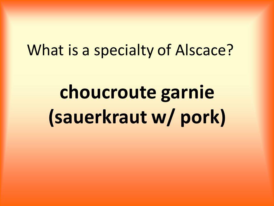What is a specialty of Alscace? choucroute garnie (sauerkraut w/ pork)