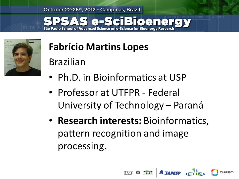 Fabrício Martins Lopes Brazilian Ph.D. in Bioinformatics at USP Professor at UTFPR - Federal University of Technology – Paraná Research interests: Bio