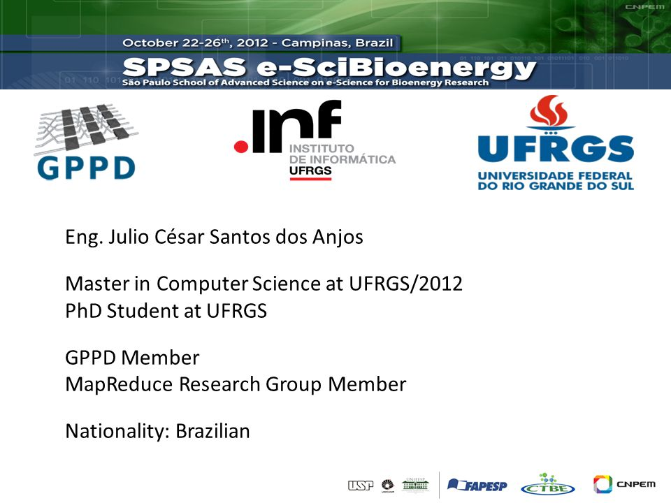 Eng. Julio César Santos dos Anjos Master in Computer Science at UFRGS/2012 PhD Student at UFRGS GPPD Member MapReduce Research Group Member Nationalit