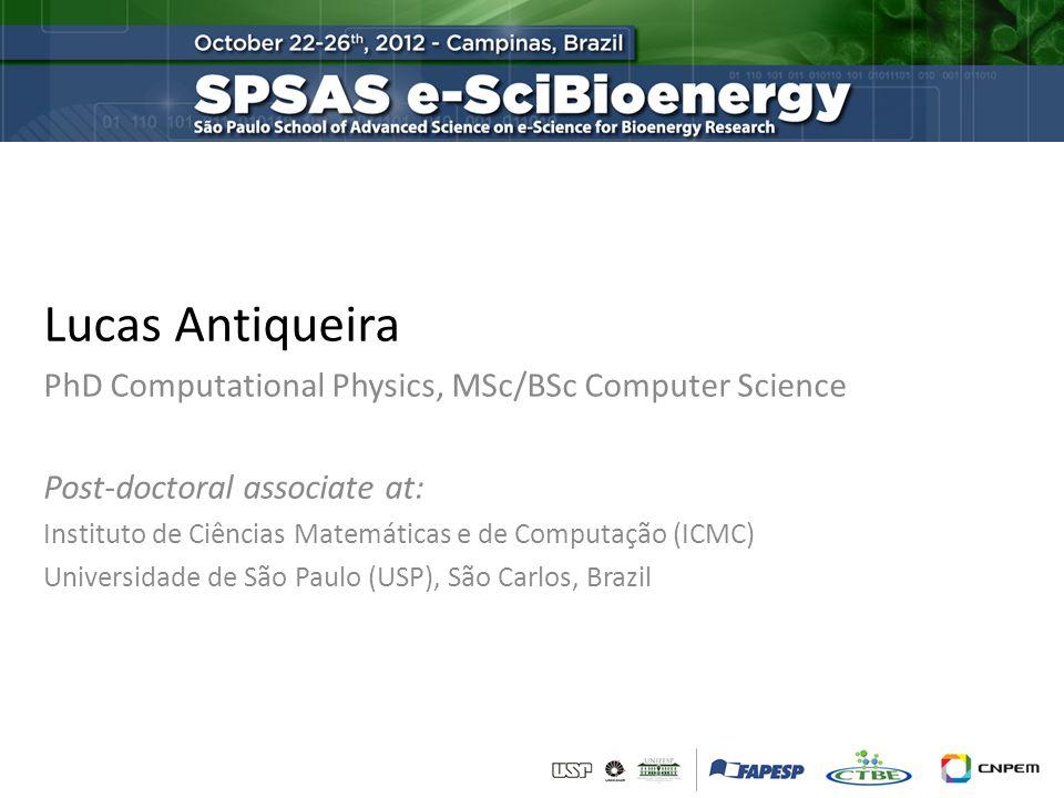 Lucas Antiqueira PhD Computational Physics, MSc/BSc Computer Science Post-doctoral associate at: Instituto de Ciências Matemáticas e de Computação (ICMC) Universidade de São Paulo (USP), São Carlos, Brazil