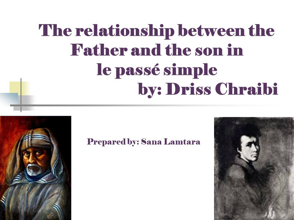 The relationship between the Father and the son in le passé simple by: Driss Chraibi Prepared by: Sana Lamtara