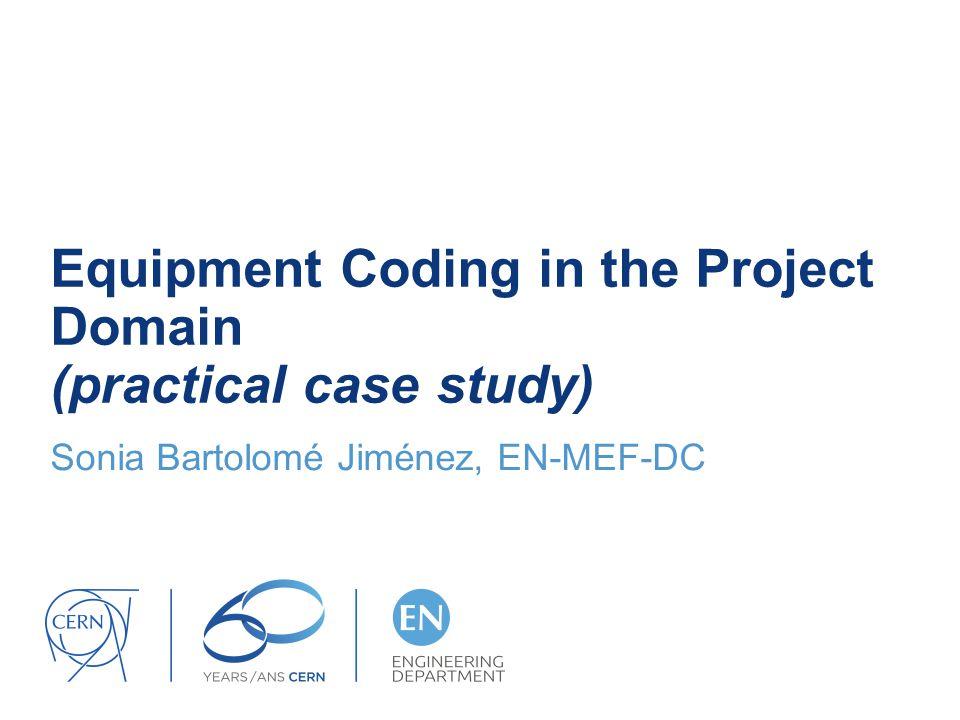 Equipment Coding in the Project Domain (practical case study) Sonia Bartolomé Jiménez, EN-MEF-DC