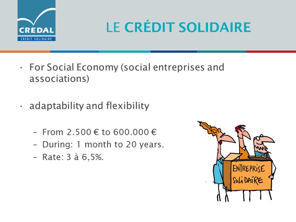 LE CRÉDIT SOLIDAIRE For Social Economy (social entreprises and associations) adaptability and flexibility –From € to € –During: 1 month to 20 years.