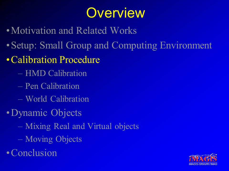 iMAGIS-GRAVIR / IMAG Overview Motivation and Related Works Setup: Small Group and Computing Environment Calibration Procedure –HMD Calibration –Pen Calibration –World Calibration Dynamic Objects –Mixing Real and Virtual objects –Moving Objects Conclusion