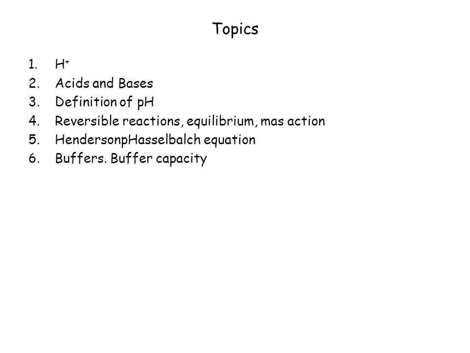 Topics 1.H + 2.Acids and Bases 3.Definition of pH 4.Reversible reactions, equilibrium, mas action 5.HendersonpHasselbalch equation 6.Buffers.