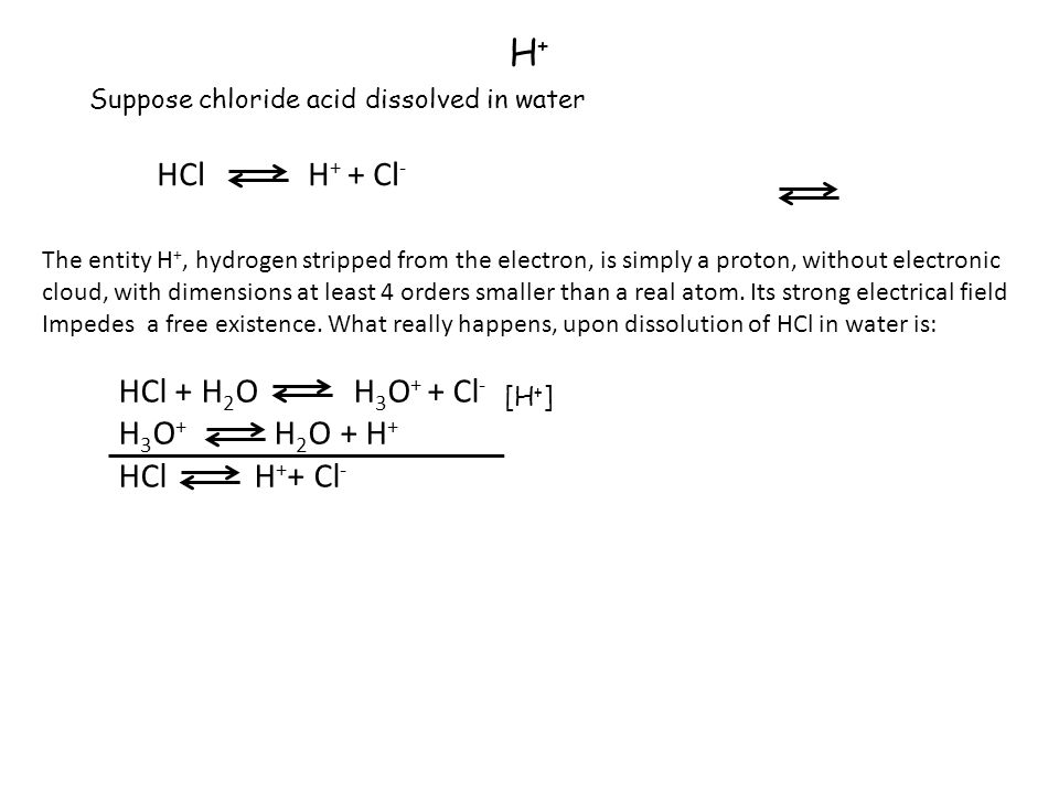 H+H+ Suppose chloride acid dissolved in water HCl H + + Cl - The entity H +, hydrogen stripped from the electron, is simply a proton, without electronic cloud, with dimensions at least 4 orders smaller than a real atom.