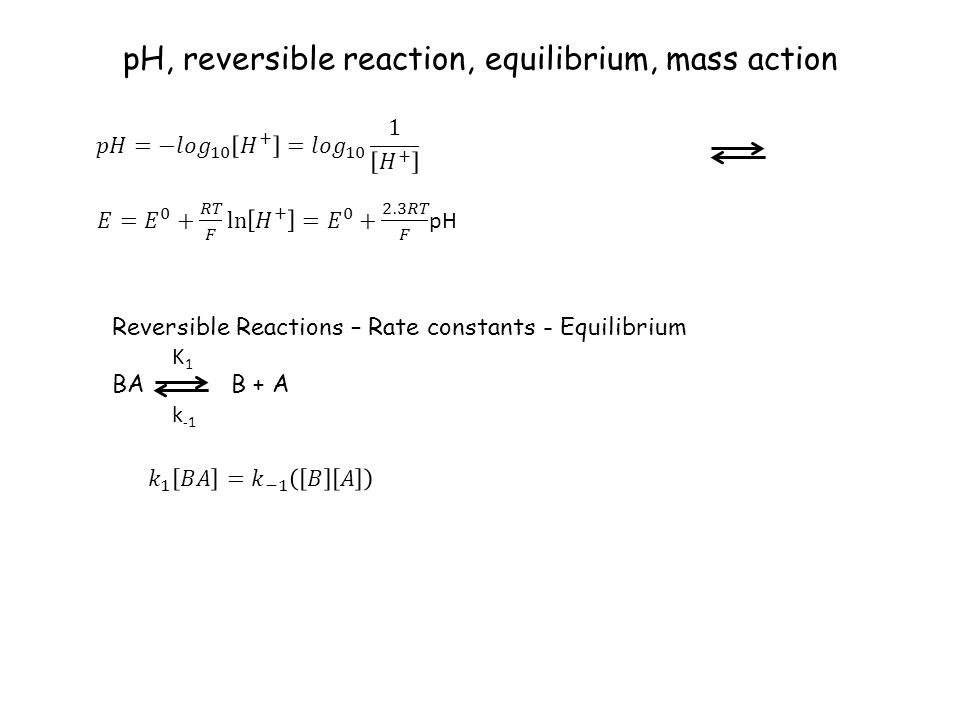pH, reversible reaction, equilibrium, mass action Reversible Reactions – Rate constants - Equilibrium BA B + A K 1 k -1