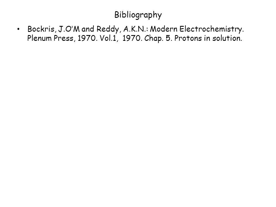 Bibliography Bockris, J.O'M and Reddy, A.K.N.: Modern Electrochemistry.