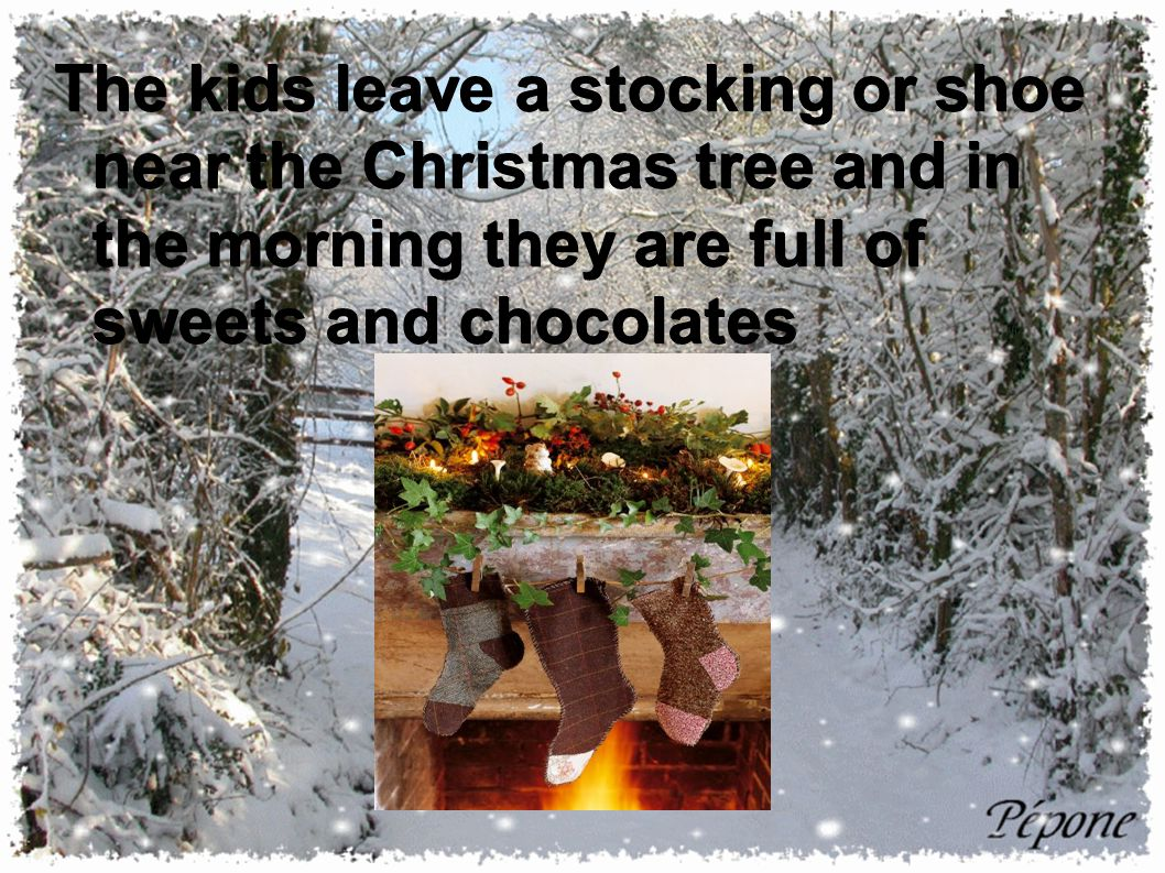 The kids leave a stocking or shoe near the Christmas tree and in the morning they are full of sweets and chocolates