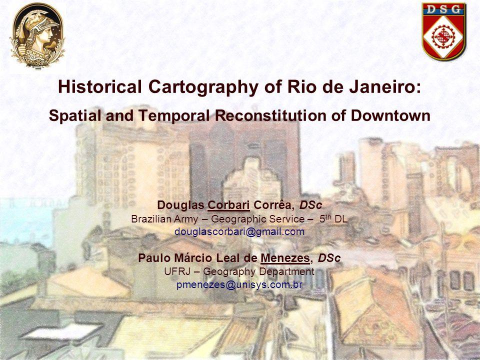 Historical Cartography of Rio de Janeiro: Spatial and Temporal Reconstitution of Downtown Douglas Corbari Corrêa, DSc Brazilian Army – Geographic Serv