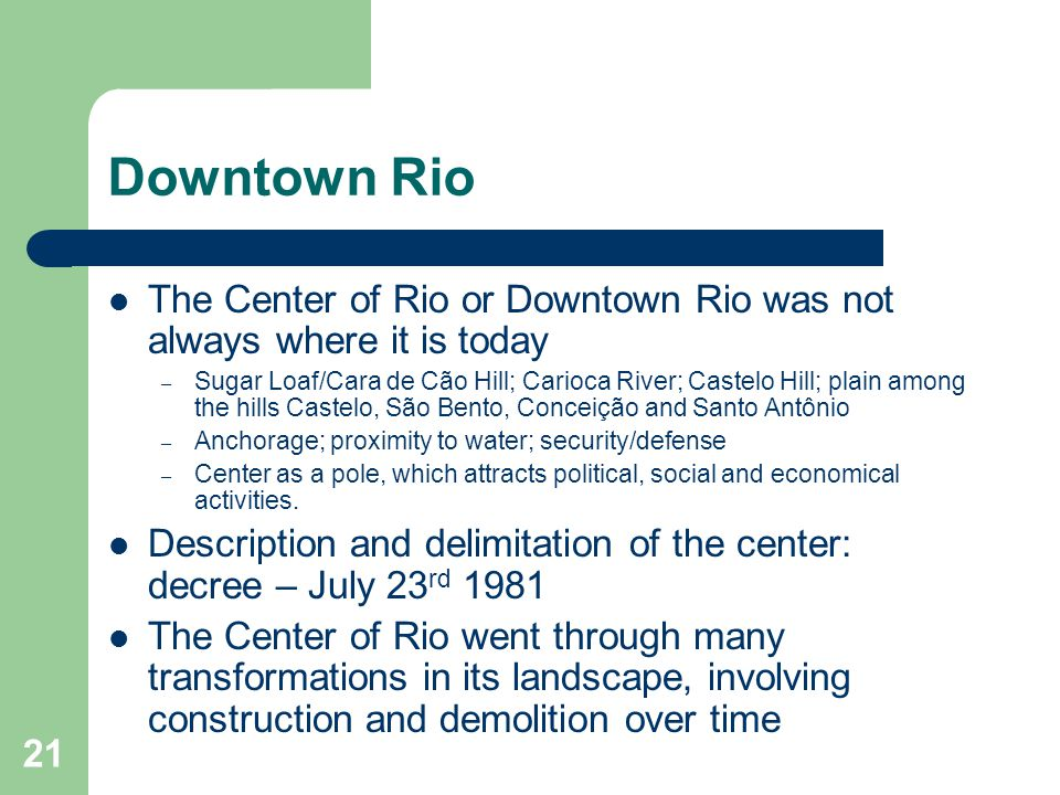 21 Downtown Rio The Center of Rio or Downtown Rio was not always where it is today – Sugar Loaf/Cara de Cão Hill; Carioca River; Castelo Hill; plain among the hills Castelo, São Bento, Conceição and Santo Antônio – Anchorage; proximity to water; security/defense – Center as a pole, which attracts political, social and economical activities.