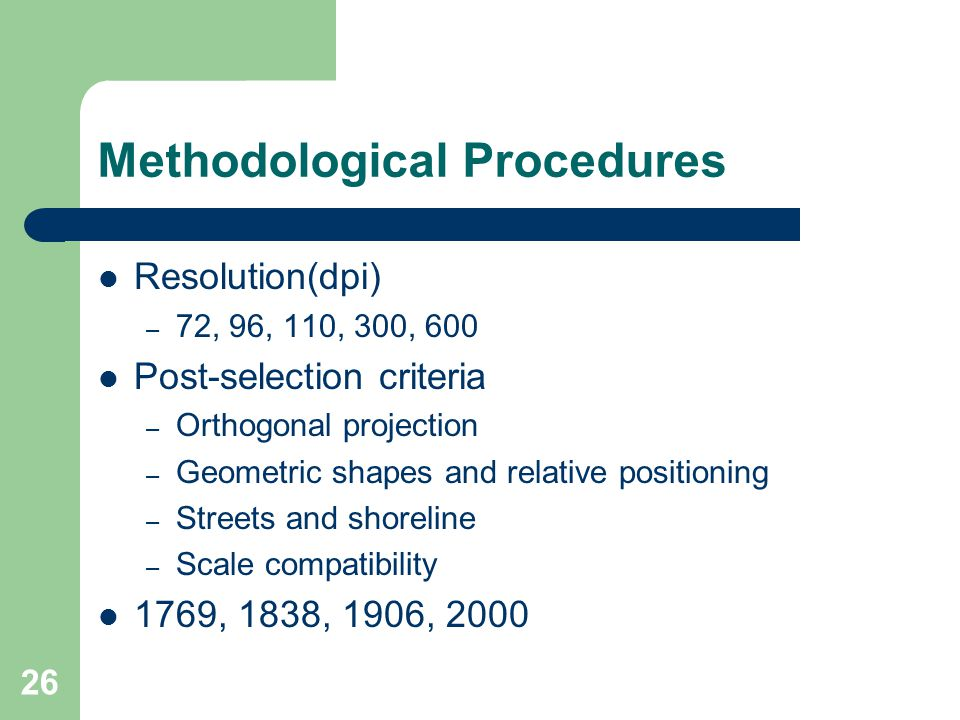 26 Resolution(dpi) – 72, 96, 110, 300, 600 Post-selection criteria – Orthogonal projection – Geometric shapes and relative positioning – Streets and shoreline – Scale compatibility 1769, 1838, 1906, 2000 Methodological Procedures