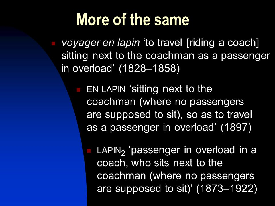More of the same voyager en lapin 'to travel [riding a coach] sitting next to the coachman as a passenger in overload' (1828–1858) EN LAPIN 'sitting next to the coachman (where no passengers are supposed to sit), so as to travel as a passenger in overload' (1897) LAPIN 2 'passenger in overload in a coach, who sits next to the coachman (where no passengers are supposed to sit)' (1873–1922)