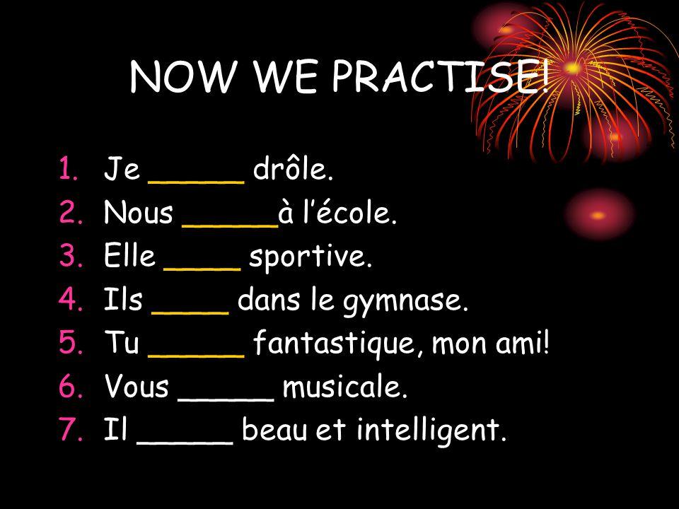 NOW WE PRACTISE. 1.Je _____ drôle. 2.Nous _____à l'école.
