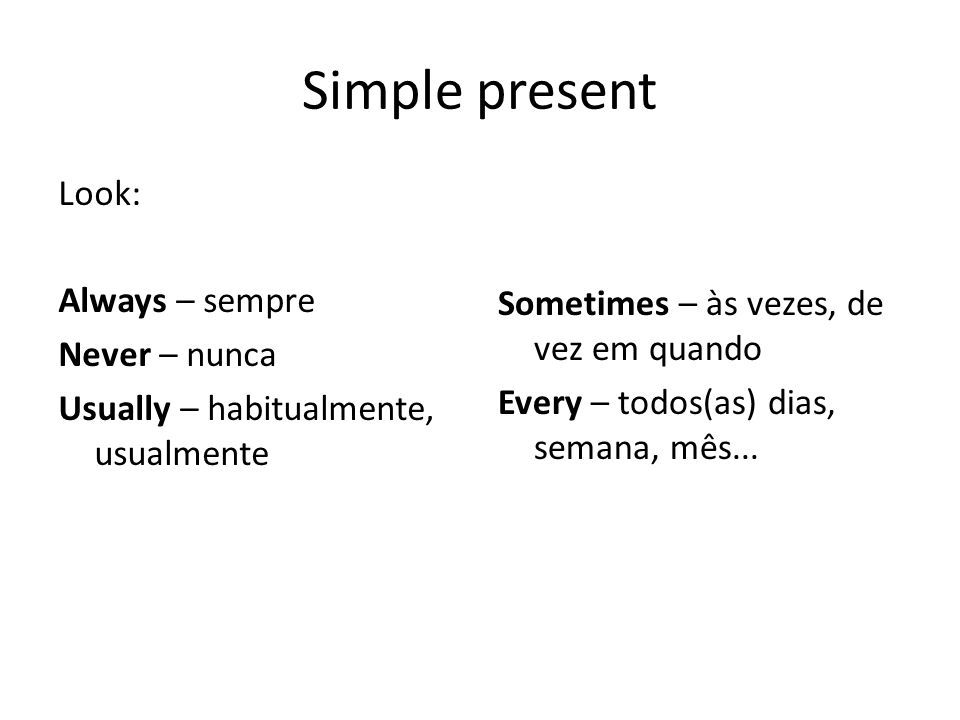 Simple present Look: Always – sempre Never – nunca Usually – habitualmente, usualmente Sometimes – às vezes, de vez em quando Every – todos(as) dias, semana, mês...