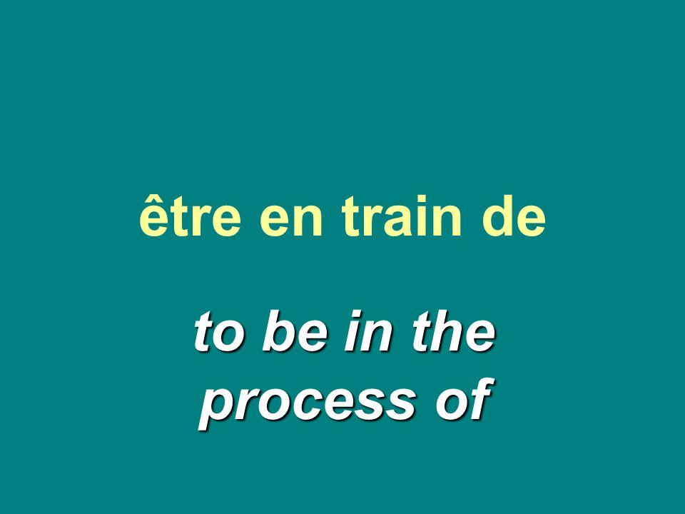 être en train de to be in the process of