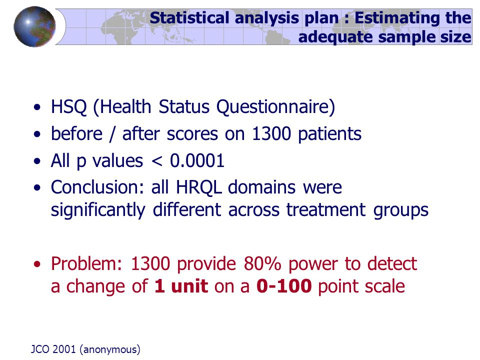HSQ (Health Status Questionnaire) before / after scores on 1300 patients All p values < 0.0001 Conclusion: all HRQL domains were significantly different across treatment groups Problem: 1300 provide 80% power to detect a change of 1 unit on a 0-100 point scale JCO 2001 (anonymous) Statistical analysis plan : Estimating the adequate sample size