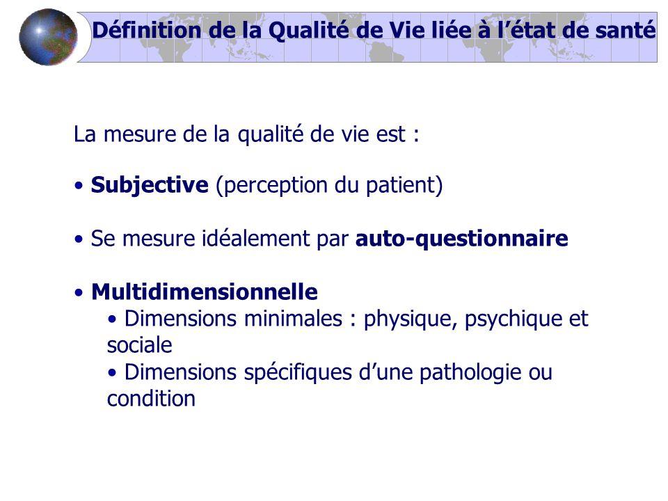 La mesure de la qualité de vie est : Subjective (perception du patient) Se mesure idéalement par auto-questionnaire Multidimensionnelle Dimensions minimales : physique, psychique et sociale Dimensions spécifiques d'une pathologie ou condition Définition de la Qualité de Vie liée à l'état de santé