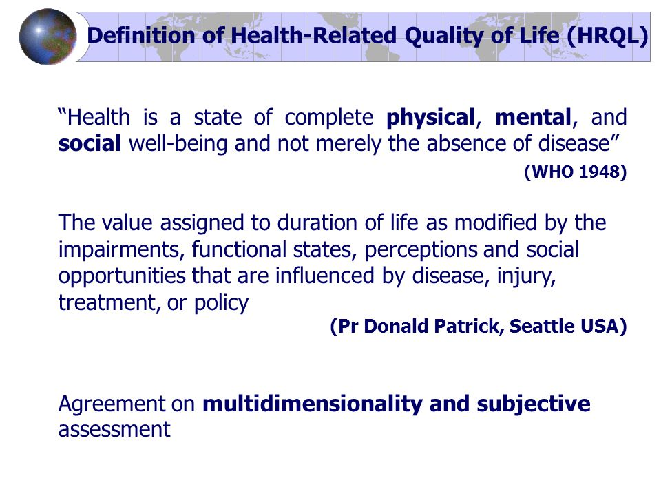Health is a state of complete physical, mental, and social well-being and not merely the absence of disease (WHO 1948) The value assigned to duration of life as modified by the impairments, functional states, perceptions and social opportunities that are influenced by disease, injury, treatment, or policy (Pr Donald Patrick, Seattle USA) Agreement on multidimensionality and subjective assessment Definition of Health-Related Quality of Life (HRQL)