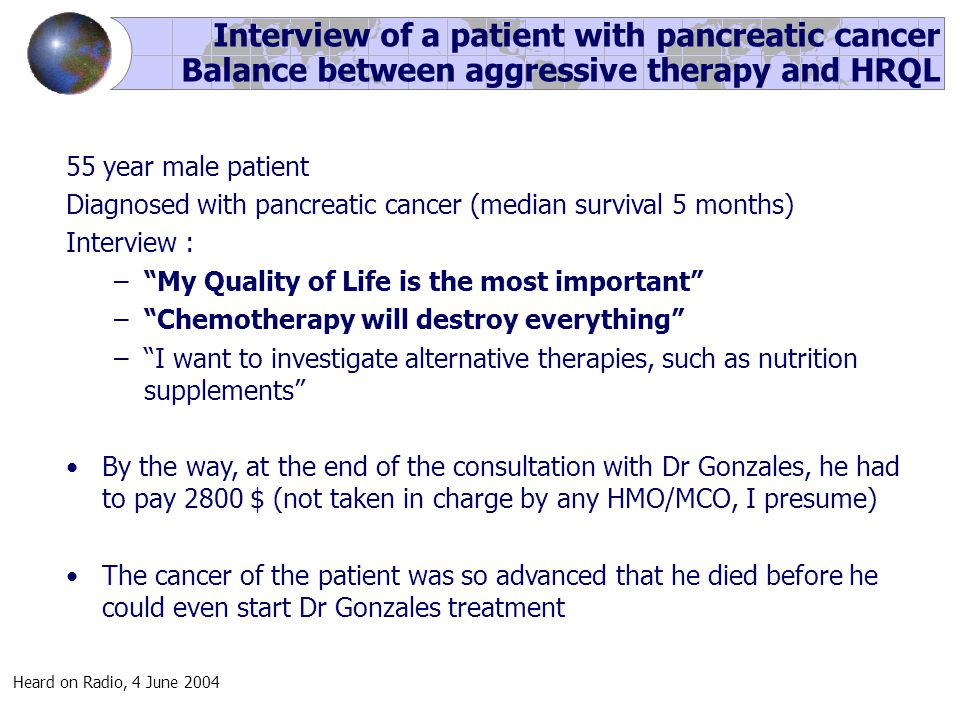 Interview of a patient with pancreatic cancer Balance between aggressive therapy and HRQL 55 year male patient Diagnosed with pancreatic cancer (median survival 5 months) Interview : – My Quality of Life is the most important – Chemotherapy will destroy everything – I want to investigate alternative therapies, such as nutrition supplements By the way, at the end of the consultation with Dr Gonzales, he had to pay 2800 $ (not taken in charge by any HMO/MCO, I presume) The cancer of the patient was so advanced that he died before he could even start Dr Gonzales treatment Heard on Radio, 4 June 2004