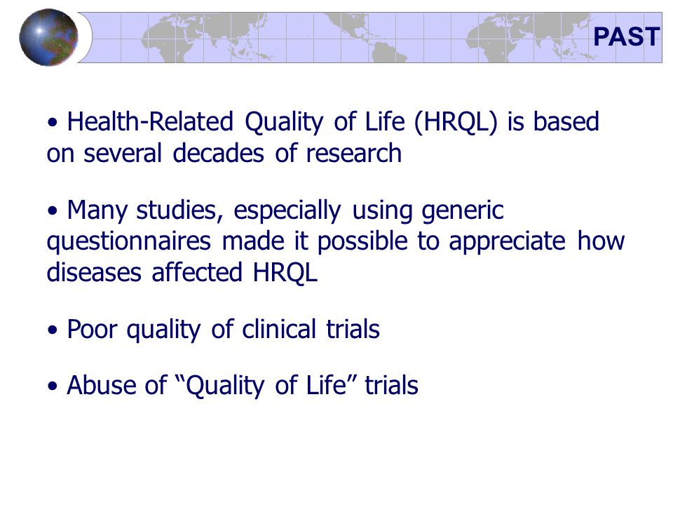 PAST Health-Related Quality of Life (HRQL) is based on several decades of research Many studies, especially using generic questionnaires made it possi