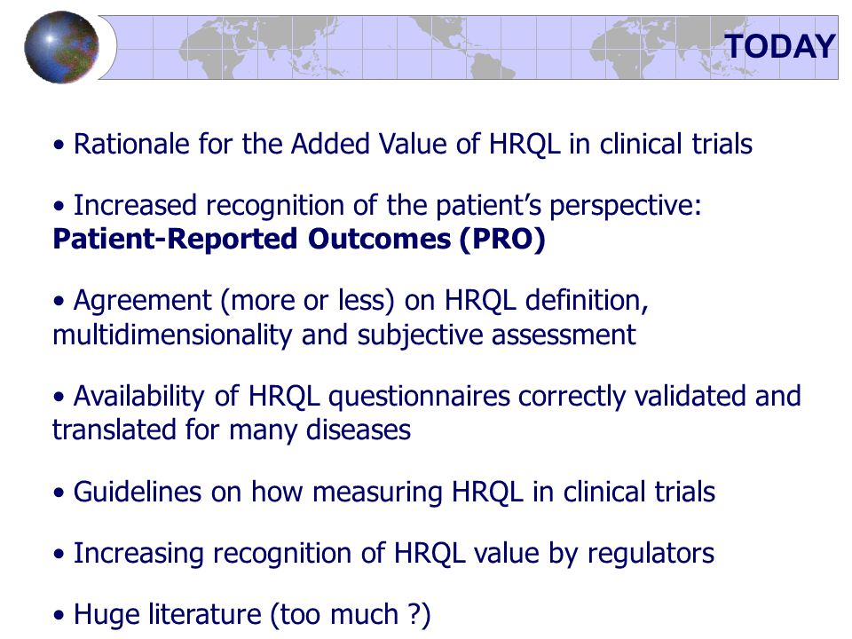 TODAY Rationale for the Added Value of HRQL in clinical trials Increased recognition of the patient's perspective: Patient-Reported Outcomes (PRO) Agr