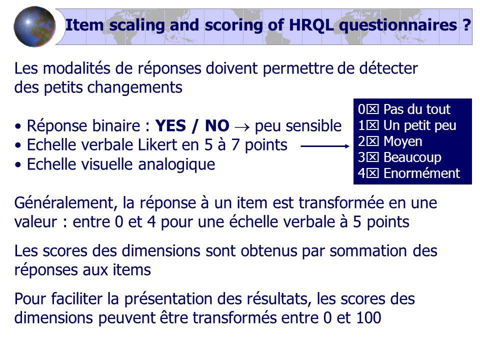 Les modalités de réponses doivent permettre de détecter des petits changements Réponse binaire : YES / NO  peu sensible Echelle verbale Likert en 5 à 7 points Echelle visuelle analogique Généralement, la réponse à un item est transformée en une valeur : entre 0 et 4 pour une échelle verbale à 5 points Les scores des dimensions sont obtenus par sommation des réponses aux items Pour faciliter la présentation des résultats, les scores des dimensions peuvent être transformés entre 0 et 100 0  Pas du tout 1  Un petit peu 2  Moyen 3  Beaucoup 4  Enormément Item scaling and scoring of HRQL questionnaires