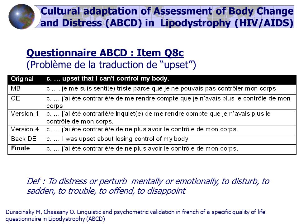 Questionnaire ABCD : Item Q8c (Problème de la traduction de upset ) Def : To distress or perturb mentally or emotionally, to disturb, to sadden, to trouble, to offend, to disappoint Cultural adaptation of Assessment of Body Change and Distress (ABCD) in Lipodystrophy (HIV/AIDS) Duracinsky M, Chassany O.