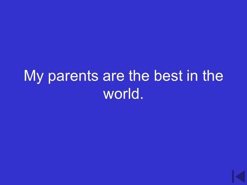 6.300 point question Translate this sentence in English Mes parents sont les meilleurs du monde .