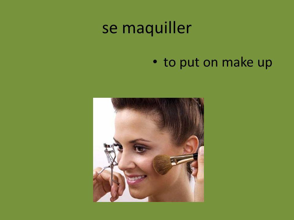 se maquiller to put on make up