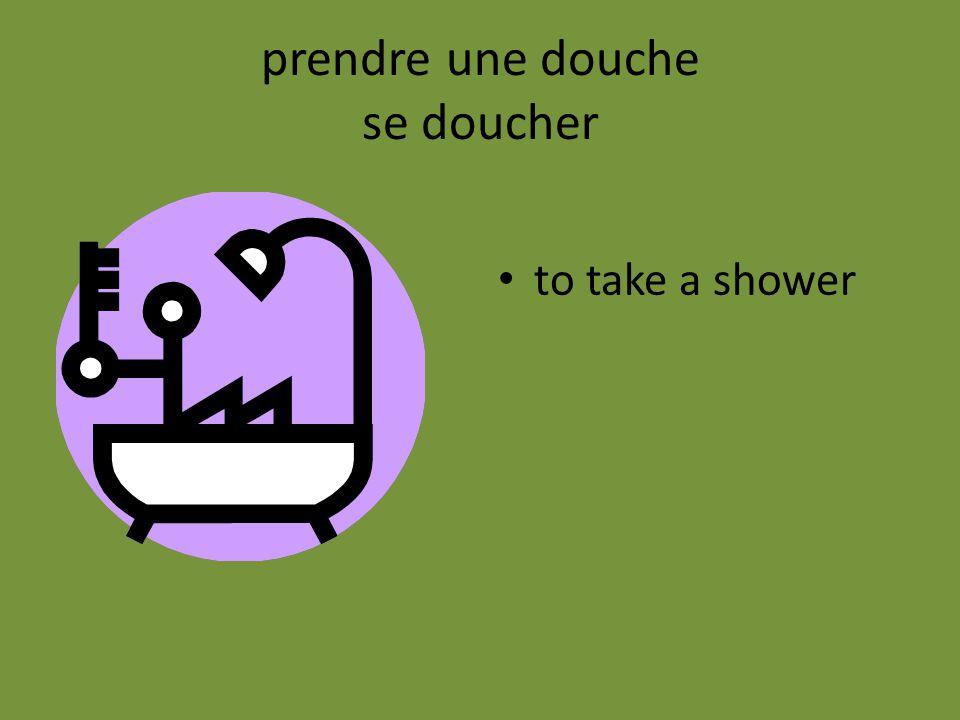 prendre une douche se doucher to take a shower