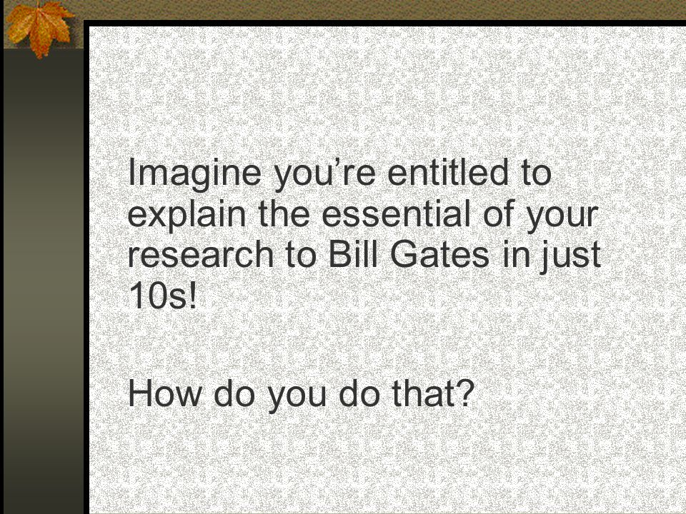 Imagine you're entitled to explain the essential of your research to Bill Gates in just 10s.