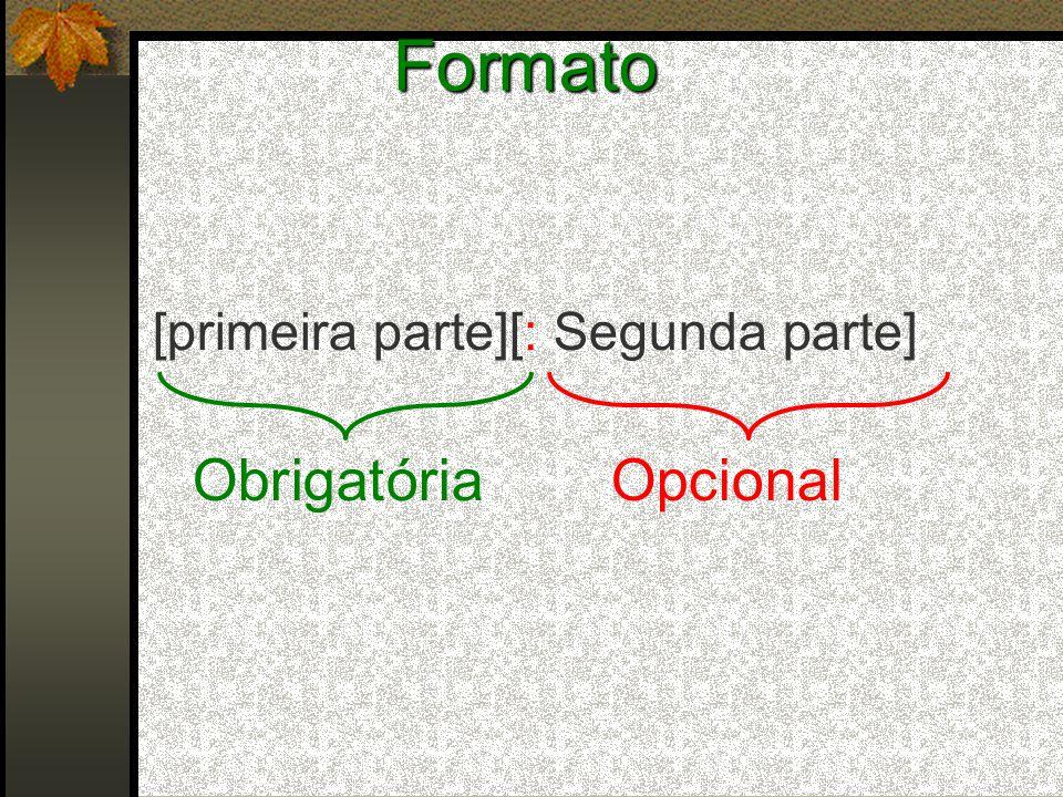 Formato [primeira parte][: Segunda parte] Obrigatória Opcional
