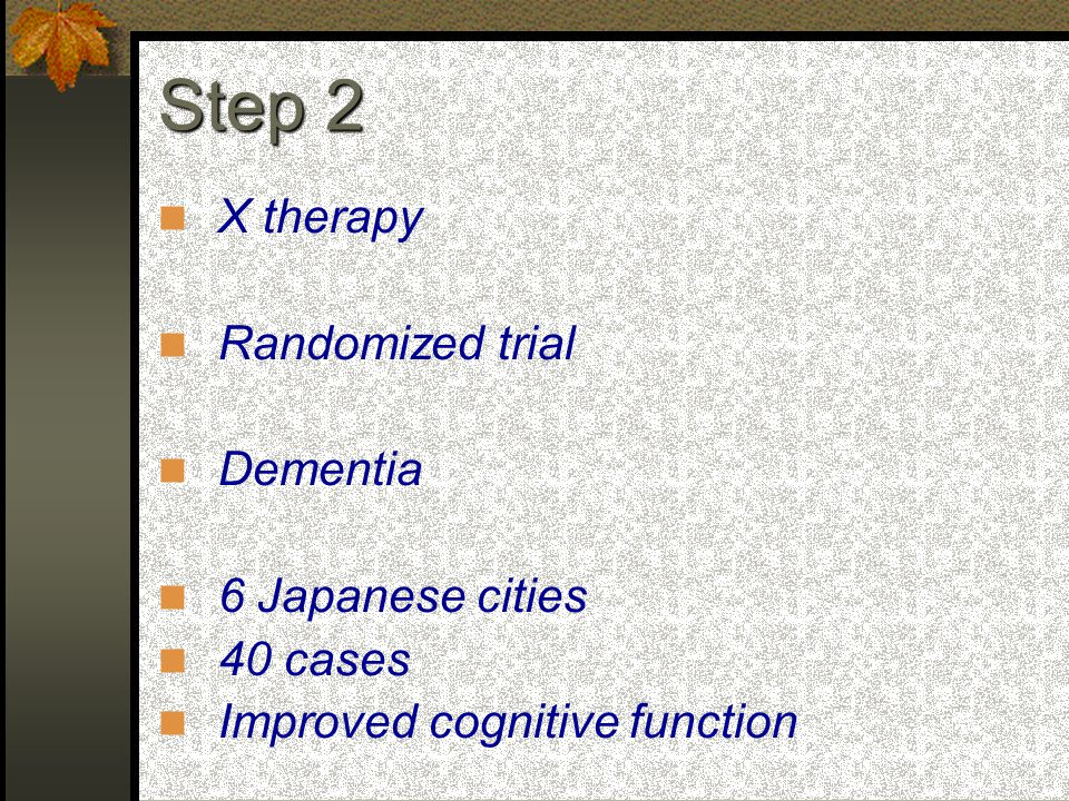 X therapy Randomized trial Dementia 6 Japanese cities 40 cases Improved cognitive function Step 2